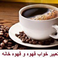 تعبیر خواب قهوه + تعبیر خواب نوشیدن قهوه و قهوه خانه