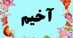 معنی اسم آخیم – معنی آخیم – نام های پسرانه ترکی