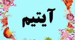 معنی اسم آیتیم – معنی آیتیم – نام پسرانه ترکی